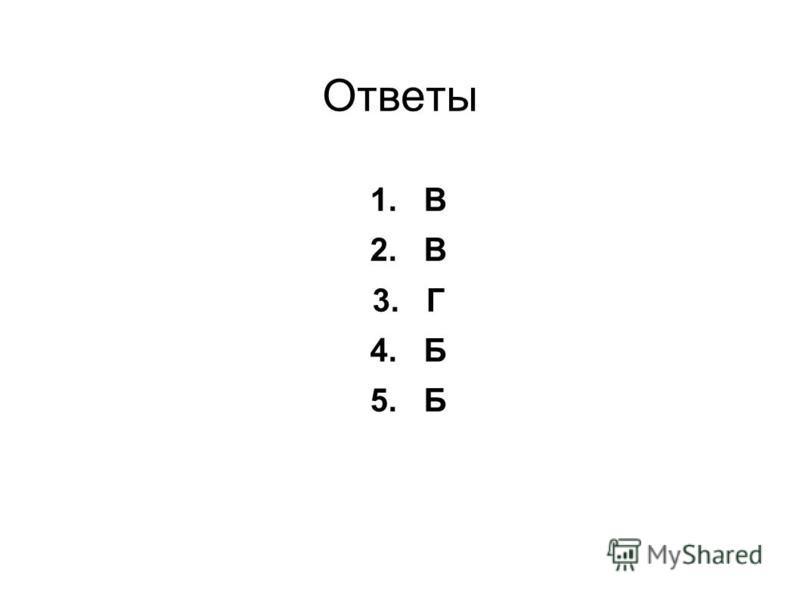 Ответы 1. В 2. В 3. Г 4. Б 5. Б