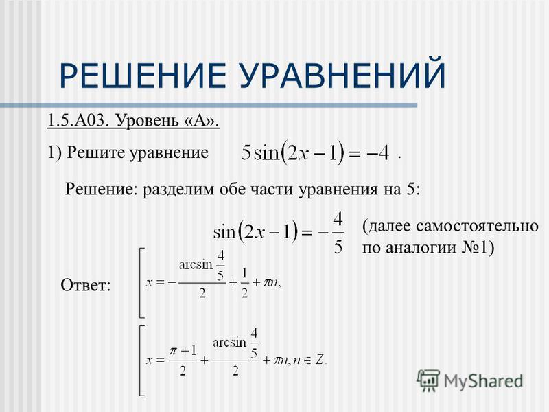 РЕШЕНИЕ УРАВНЕНИЙ 1.5.А03. Уровень «А». 1) Решите уравнение. Решение: разделим обе части уравнения на 5: Ответ: (далее самостоятельно по аналогии 1)