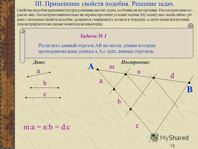 10 Задача 1 Разделите данный отрехзок AB на части, длины которых пропорциональны длинам a, b,c трёх данных отрехзков. III. Применение свойств подобия. Решение задач. a b c a b c A B m n d m:a = n:b = d:c Дано: Построение: Свойства подобия применяются