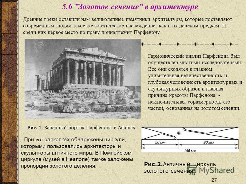 27 Древние греки оставили нам великолепные памятники архитектуры, которые доставляют современным людям такое же эстетическое наслаждение, как и их далеким предкам. И среди них первое место по праву принадлежит Парфенону. Рис. 1. Западный портик Парфе
