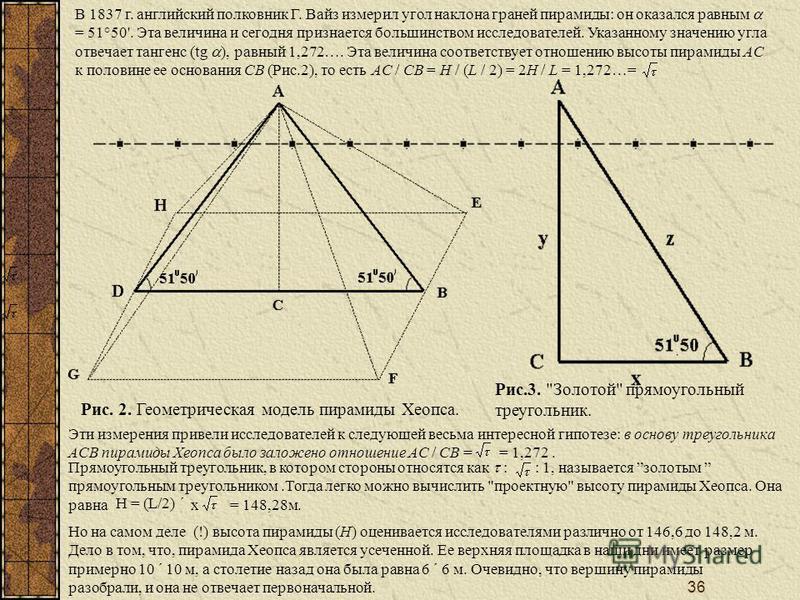 36 Рис. 2. Геометрическая модель пирамиды Хеопса. В 1837 г. английский полковник Г. Вайз измерил угол наклона граней пирамиды: он оказался равным = 51°50'. Эта величина и сегодня признается большинством исследователей. Указанному значению угла отвеча