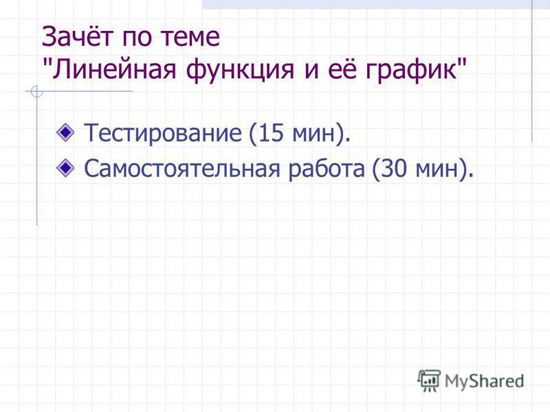 Зачёт по теме Линейная функция и её график Тестирование (15 мин). Самостоятельная работа (30 мин).