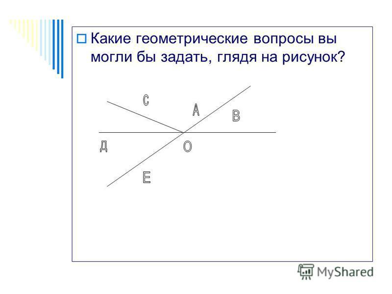 Какие геометрические вопросы вы могли бы задать, глядя на рисунок? А В С О Е Д