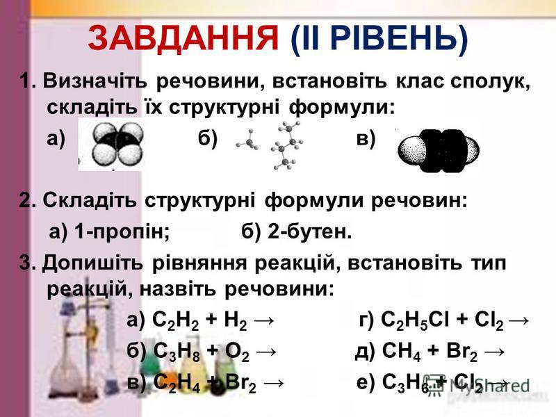 ЗАВДАННЯ (І РІВЕНЬ) 1. Розподіліть по класам і назвіть речовини: а) С 2 Н 2 ; б) С 3 Н 8 ; в) С 6 Н 12 ; г) СН 4 ; д) С 4 Н 6 2.Встановіть відповідність між структурною формулою і назвою сполуки: 1) СН 3 –СН = СН - СН 2 - СН 3 ;а) пентан; 2) СН 3 - С