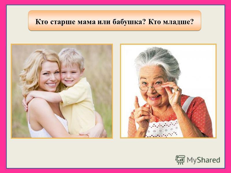 Кто старше мама или бабушка? Кто младше? Кто старше мама или бабушка? Кто младше?