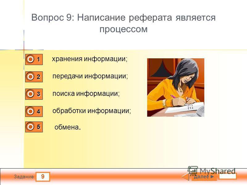 9 Задание Вопрос 9: Написание реферата является процессом хранения информации; передачи информации; поиска информации; обработки информации; Далее 1 0 2 0 3 0 4 1 5 0 обмена.