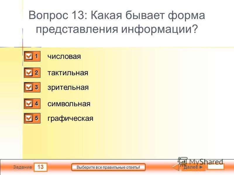 13 Задание Выберите все правильные ответы! Вопрос 13: Какая бывает форма представления информации? числовая зрительная символьная графическая тактильная 1 1 2 0 3 0 4 1 5 1 Далее