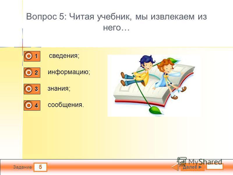 5 Задание Вопрос 5: Читая учебник, мы извлекаем из него… сведения; информацию; знания; сообщения. Далее 1 0 2 1 3 0 4 0
