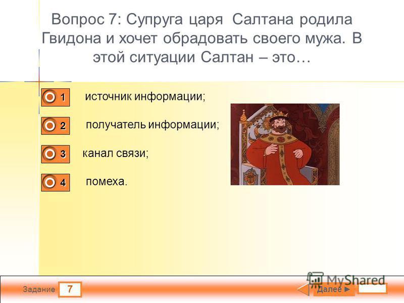 7 Задание Вопрос 7: Супруга царя Салтана родила Гвидона и хочет обрадовать своего мужа. В этой ситуации Салтан – это… источник информации; получатель информации; канал связи; помеха. Далее 1 0 2 1 3 0 4 0