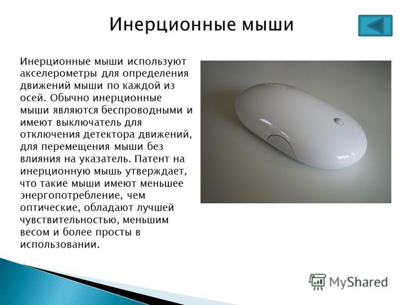 Инерционные мыши Инерционные мыши используют акселерометры для определения движений мыши по каждой из осей. Обычно инерционные мыши являются беспроводными и имеют выключатель для отключения детектора движений, для перемещения мыши без влияния на указ