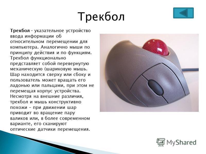 Трекбол Трекбол – указательное устройство ввода информации об относительном перемещении для компьютера. Аналогично мыши по принципу действия и по функциям. Трекбол функционально представляет собой перевернутую механическую (шариковую мышь. Шар находи
