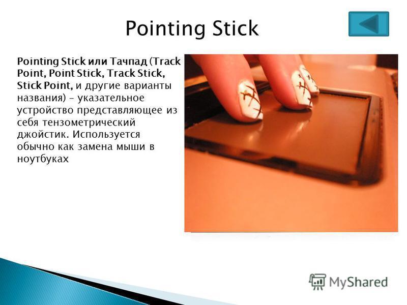 Pointing Stick Pointing Stick или Тачпад (Track Point, Point Stick, Track Stick, Stick Point, и другие варианты названия) – указательное устройство представляющее из себя тензометрический джойстик. Используется обычно как замена мыши в ноутбуках