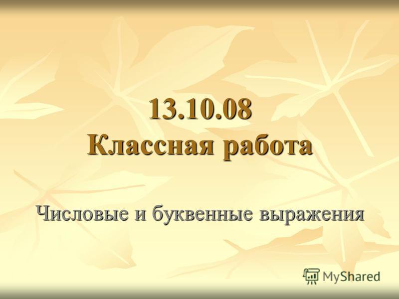 13.10.08 Классная работа Числовые и буквенные выражения
