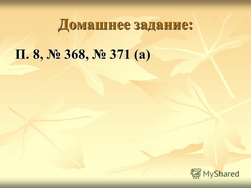 Домашнее задание: П. 8, 368, 371 (а)