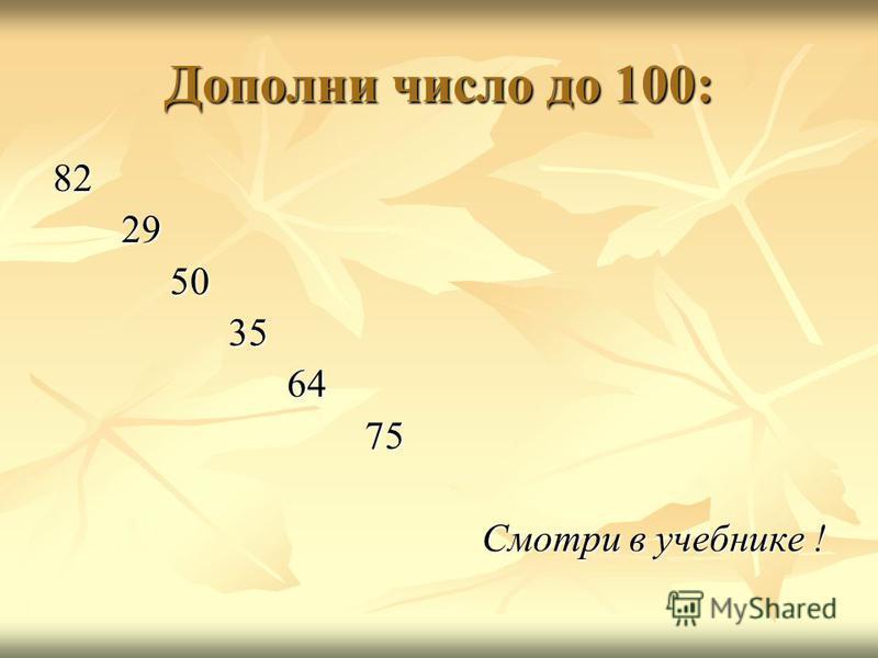 Дополни число до 100: 82 29 29 50 50 35 35 64 64 75 75 Смотри в учебнике !