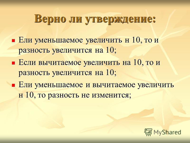 Верно ли утверждение: Ели уменьшаемое увеличить н 10, то и разность увеличится на 10; Ели уменьшаемое увеличить н 10, то и разность увеличится на 10; Если вычитаемое увеличить на 10, то и разность увеличится на 10; Если вычитаемое увеличить на 10, то