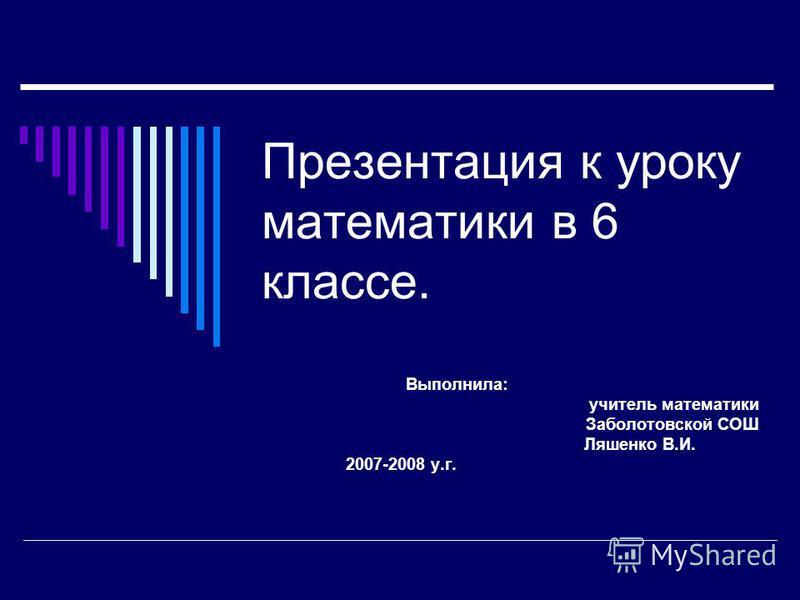 Презентация к уроку математики в 6 классе. Выполнила: учитель математики Заболотовской СОШ Ляшенко В.И. 2007-2008 у.г.