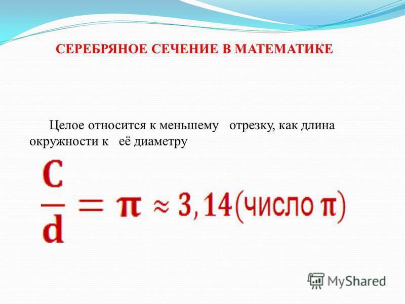 Целое относится к меньшему отрезку, как длина окружности к её диаметру СЕРЕБРЯНОЕ СЕЧЕНИЕ В МАТЕМАТИКЕ