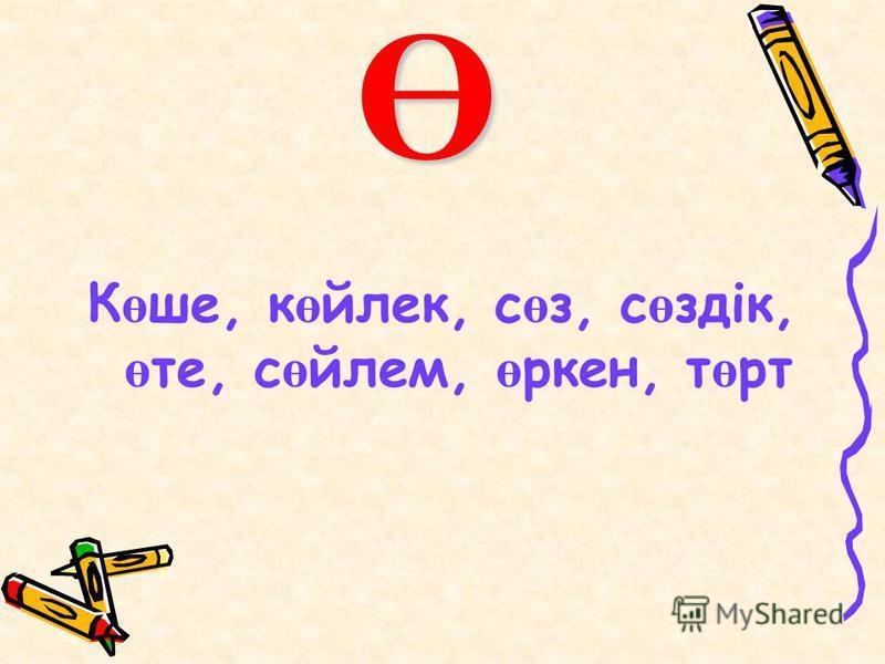 Ө К ө ше, к ө йлек, с ө з, с ө здік, ө те, с ө йлем, ө ркен, т ө рт