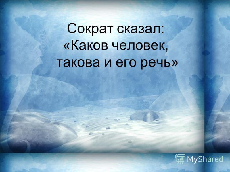 Сократ сказал: «Каков человек, такова и его речь»