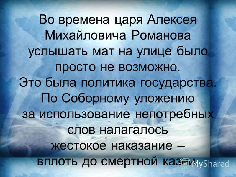 Во времена царя Алексея Михайловича Романова услышать мат на улице было просто не возможно. Это была политика государства. По Соборному уложению за использование непотребных слов налагалось жестокое наказание – вплоть до смертной казни.