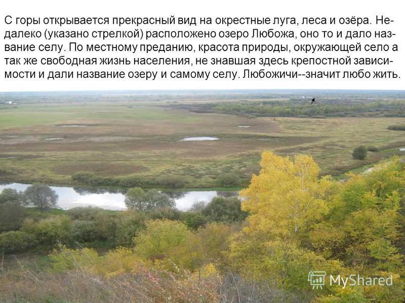 С горы открывается прекрасный вид на окрестные луга, леса и озёра. Не- далеко (указано стрелкой) расположено озеро Любожа, оно то и дало название селу. По местному преданию, красота природы, окружающей село а так же свободная жизнь населения, не знав