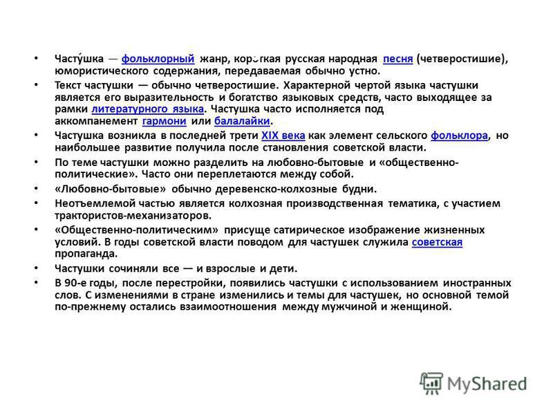 Часту́шка фольклорный жанр, короткая русская народная песня (четверостишие), юмористического содержания, передаваемая обычно устно.фольклорныйпесня Текст частушки обычно четверостишие. Характерной чертой языка частушки является его выразительность и