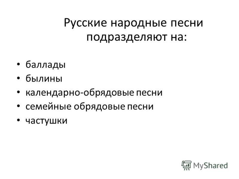 Русские народные песни подразделяют на: баллады былины календарно-обряддовые песни семейные обряддовые песни частушки