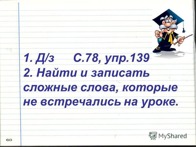1. Д/з С.78, упр.139 2. Найти и записать сложные слова, которые не встречались на уроке.