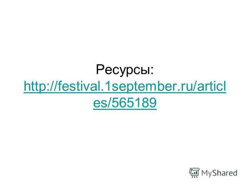 Ресурсы: http://festival.1september.ru/articl es/565189 http://festival.1september.ru/articl es/565189