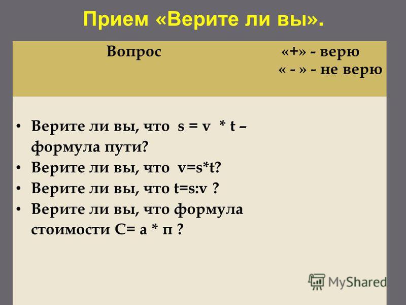 Прием « Верите ли вы ». Вопрос«+» - верю « - » - не верю Верите ли вы, что s = v * t – формула пути? Верите ли вы, что v=s*t? Верите ли вы, что t=s:v ? Верите ли вы, что формула стоимости С= а * п ?
