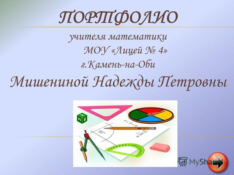 ПОРТФОЛИО учителя математики МОУ «Лицей 4» г.Камень-на-Оби Мишениной Надежды Петровны