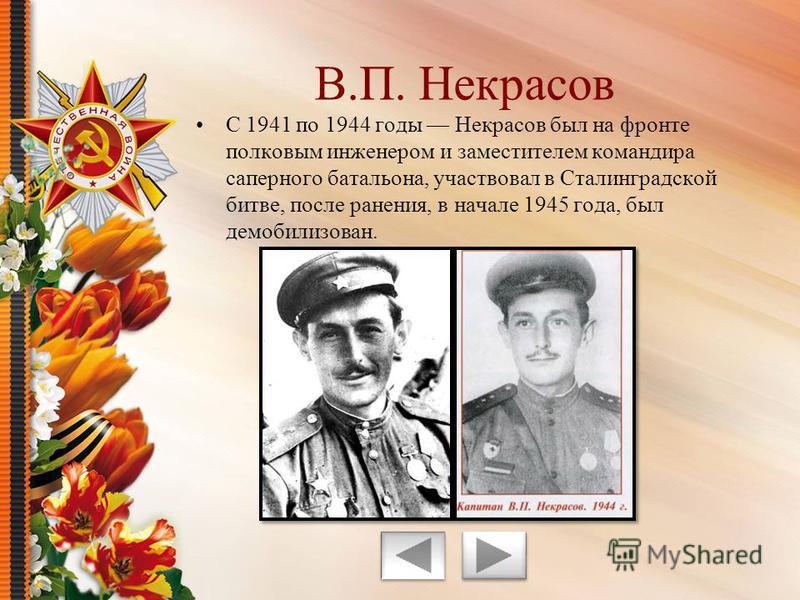 С 1941 по 1944 годы Некрасов был на фронте полковым инженером и заместителем командира саперного батальона, участвовал в Сталинградской битве, после ранения, в начале 1945 года, был демобилизован. В.П. Некрасов