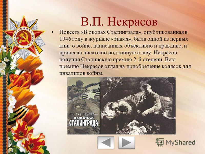 Повесть «В окопах Сталинграда», опубликованная в 1946 году в журнале «Знамя», была одной из первых книг о войне, написанных объективно и правдиво, и принесла писателю подлинную славу. Некрасов получил Сталинскую премию 2-й степени. Всю премию Некрасо
