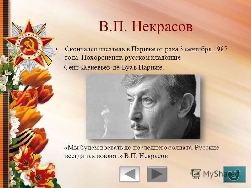 Скончался писатель в Париже от рака 3 сентября 1987 года. Похоронен на русском кладбище Сент-Женевьев-де-Буа в Париже. «Мы будем воевать до последнего солдата. Русские всегда так воюют.» В.П. Некрасов В.П. Некрасов
