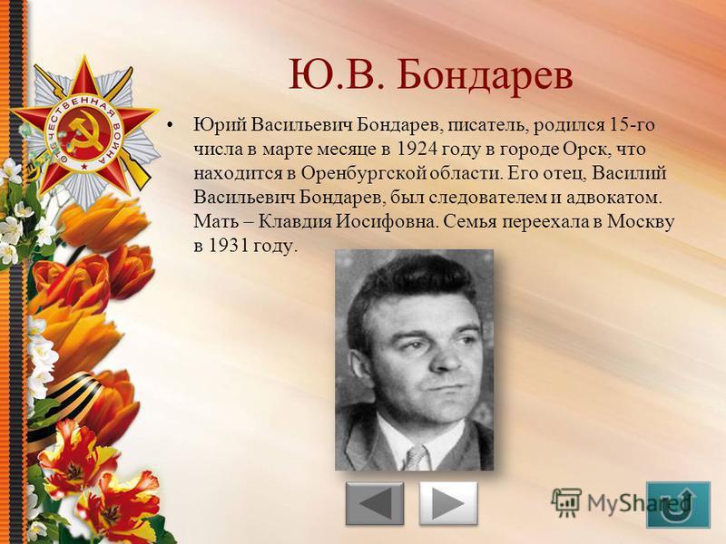 Юрий Васильевич Бондарев, писатель, родился 15-го числа в марте месяце в 1924 году в городе Орск, что находится в Оренбургской области. Его отец, Василий Васильевич Бондарев, был следователем и адвокатом. Мать – Клавдия Иосифовна. Семья переехала в М