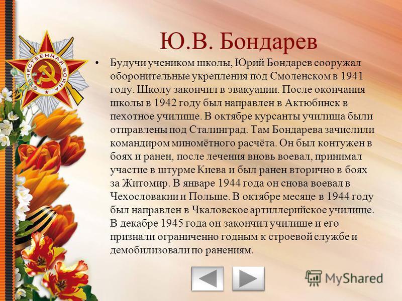 Будучи учеником школы, Юрий Бондарев сооружал оборонительные укрепления под Смоленском в 1941 году. Школу закончил в эвакуации. После окончания школы в 1942 году был направлен в Актюбинск в пехотное училище. В октябре курсанты училища были отправлены