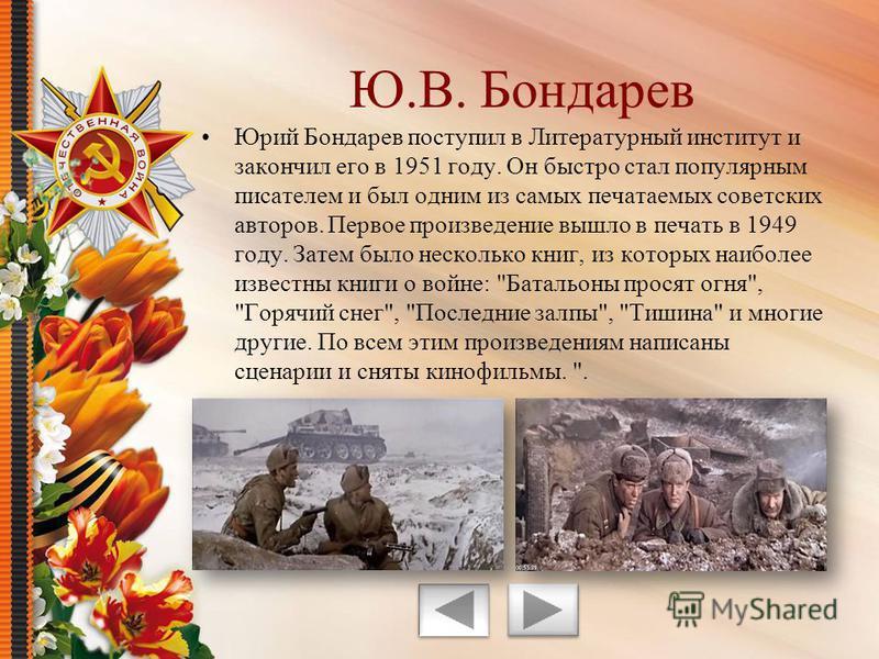 Юрий Бондарев поступил в Литературный институт и закончил его в 1951 году. Он быстро стал популярным писателем и был одним из самых печатаемых советских авторов. Первое произведение вышло в печать в 1949 году. Затем было несколько книг, из которых на