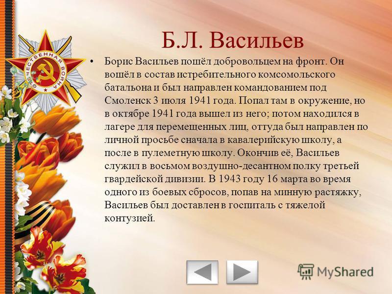 Борис Васильев пошёл добровольцем на фронт. Он вошёл в состав истребительного комсомольского батальона и был направлен командованием под Смоленск 3 июля 1941 года. Попал там в окружение, но в октябре 1941 года вышел из него; потом находился в лагере