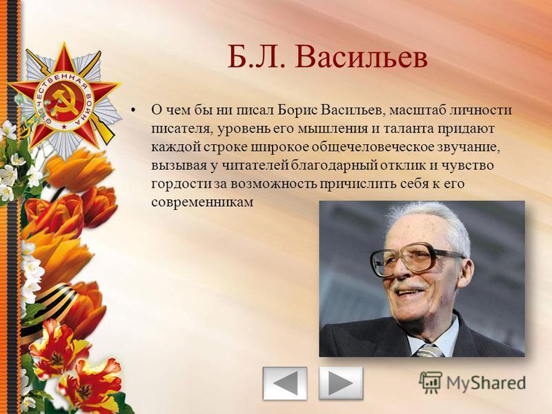 О чем бы ни писал Борис Васильев, масштаб личности писателя, уровень его мышления и таланта придают каждой строке широкое общечеловеческое звучание, вызывая у читателей благодарный отклик и чувство гордости за возможность причислить себя к его соврем