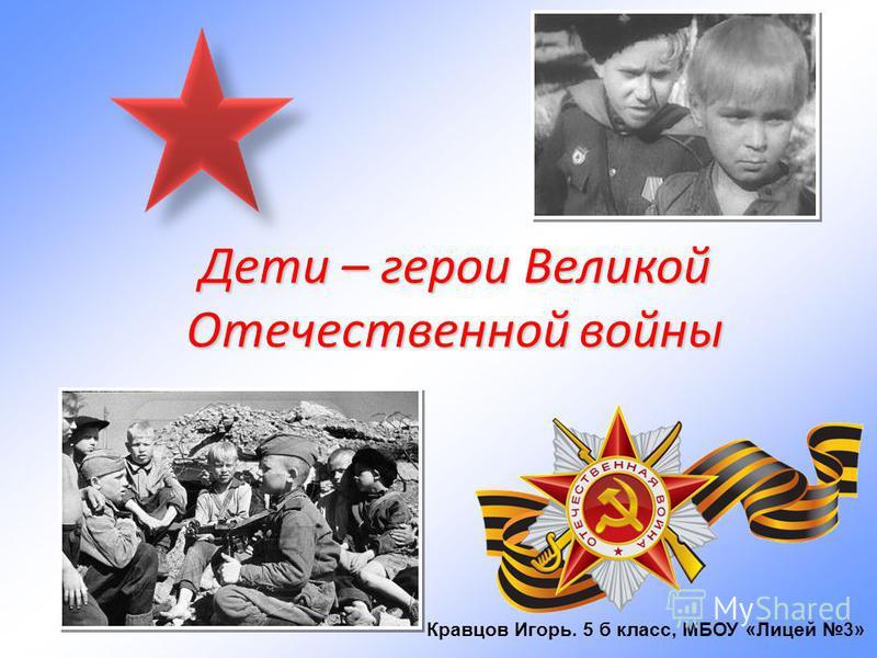 Дети – герои Великой Отечественной войны Кравцов Игорь. 5 б класс, МБОУ «Лицей 3»