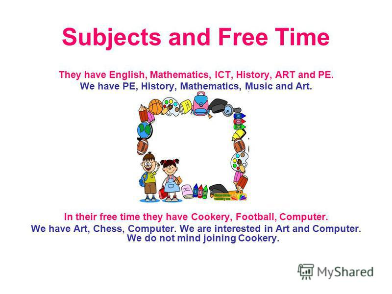 Subjects and Free Time They have English, Mathematics, ICT, History, ART and PE. We have PE, History, Mathematics, Music and Art. In their free time they have Cookery, Football, Computer. We have Art, Chess, Computer. We are interested in Art and Com
