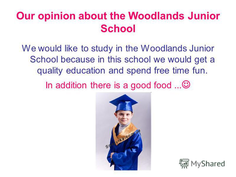 Our opinion about the Woodlands Junior School We would like to study in the Woodlands Junior School because in this school we would get a quality education and spend free time fun. In addition there is a good food...