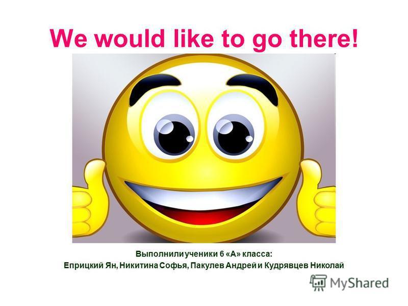 We would like to go there! Выполнили ученики 6 «А» класса: Еприцкий Ян, Никитина Софья, Пакулев Андрей и Кудрявцев Николай