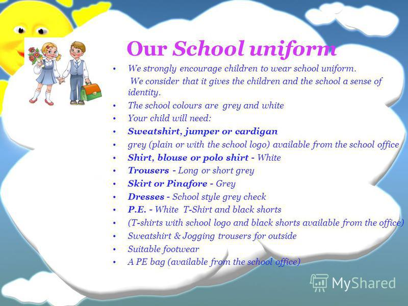 Our School uniform We strongly encourage children to wear school uniform. We consider that it gives the children and the school a sense of identity. The school colours are grey and white Your child will need: Sweatshirt, jumper or cardigan grey (plai