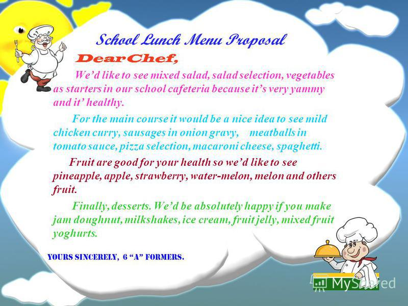 School Lunch Menu Proposal Dear Chef, Wed like to see mixed salad, salad selection, vegetables as starters in our school cafeteria because its very yammy and it healthy. For the main course it would be a nice idea to see mild chicken curry, sausages