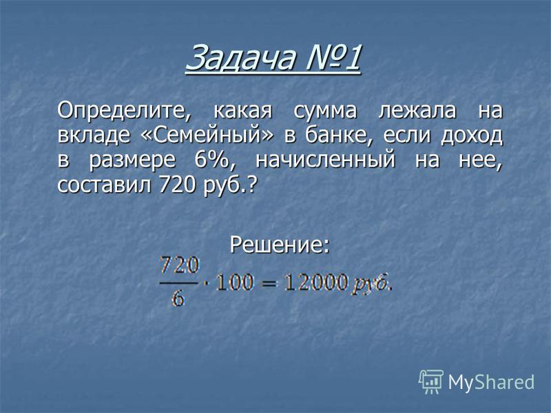 Задача 1 Определите, какая сумма лежала на вкладе «Семейный» в банке, если доход в размере 6%, начисленный на нее, составил 720 руб.? Решение: