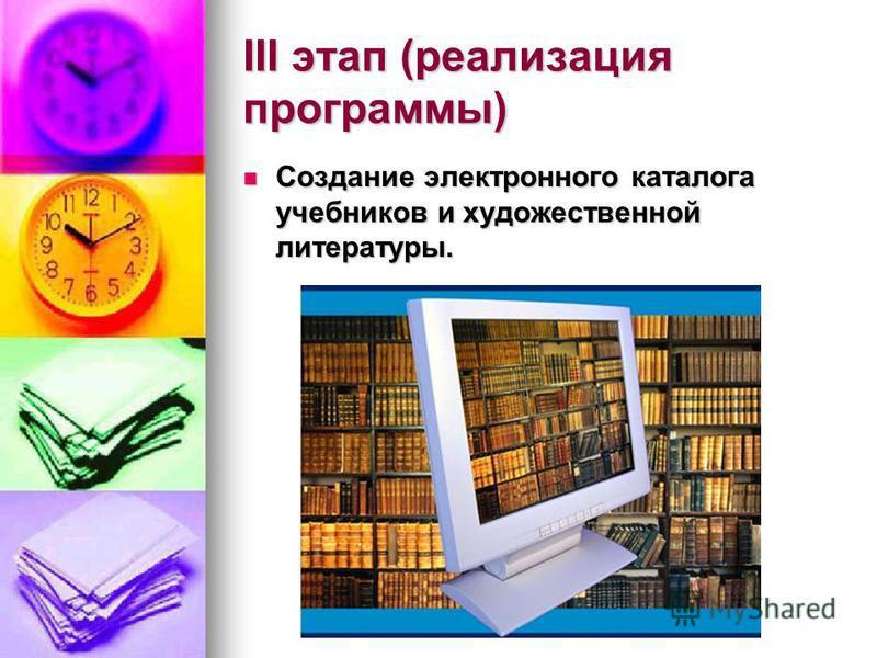 III этап (реализация программы) Создание электронного каталога учебников и художественной литературы. Создание электронного каталога учебников и художественной литературы.