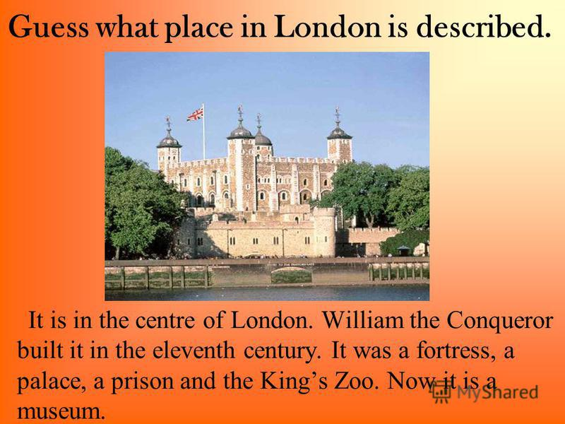 Guess what place in London is described. It is in the centre of London. William the Conqueror built it in the eleventh century. It was a fortress, a palace, a prison and the Kings Zoo. Now it is a museum.
