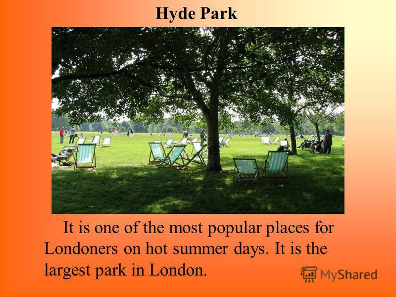 It is one of the most popular places for Londoners on hot summer days. It is the largest park in London. Hyde Park
